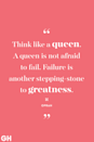 <p>Think like a queen. A queen is not afraid to fail. Failure is another stepping-stone to greatness.</p>