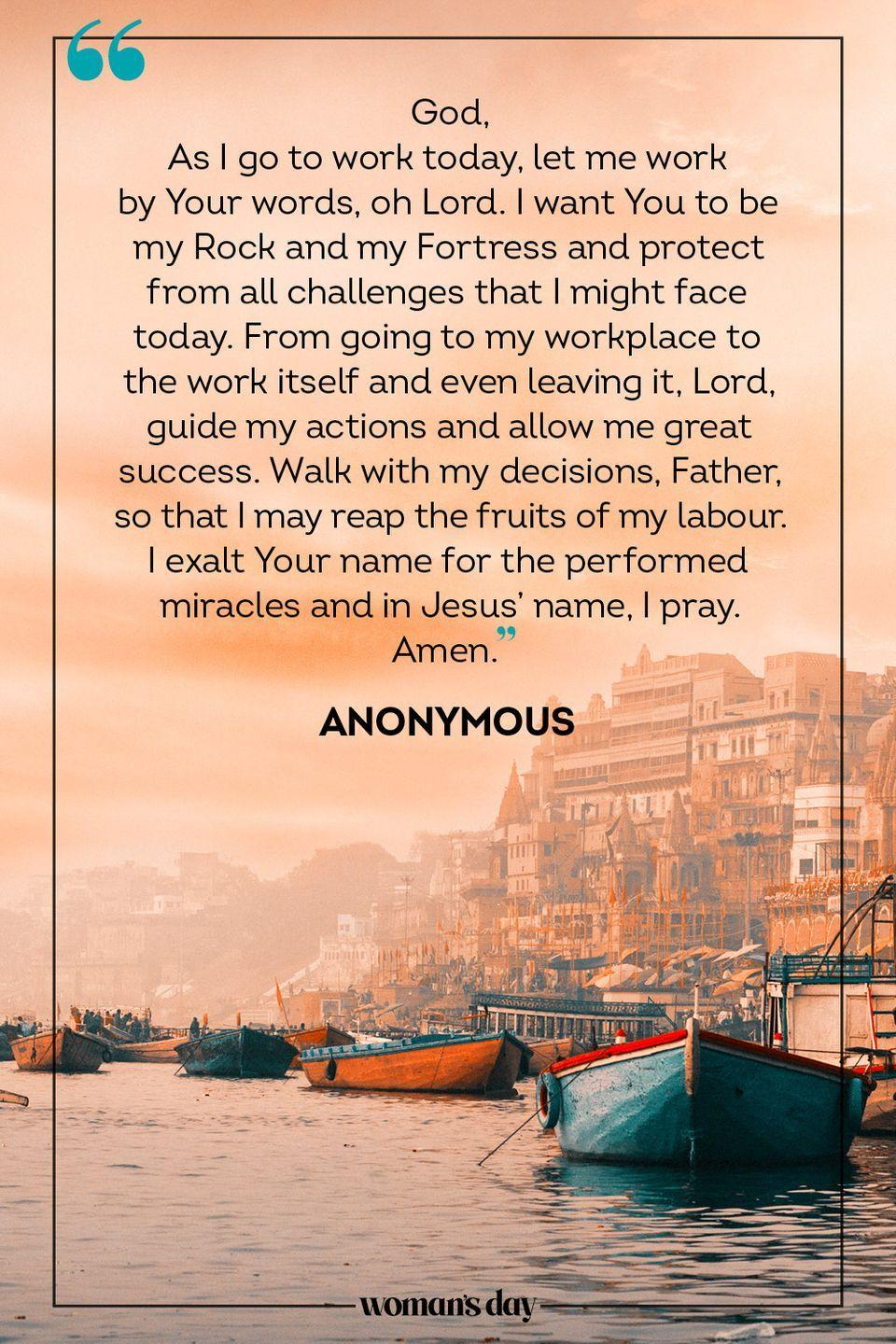 """<p>God, </p><p>As I go to work today, let me work by Your words, oh Lord. I want You to be my Rock and my Fortress and protect from all challenges that I might face today. From going to my workplace to the work itself and even leaving it, Lord, guide my actions and allow me great success. Walk with my decisions, Father, so that I may reap the fruits of my labour. I exalt Your name for the performed miracles and in Jesus' name, I pray.</p><p>Amen.</p><p>— <a href=""""https://www.holylandprayer.com/prayer_for/powerful-prayers-for-today/"""" rel=""""nofollow noopener"""" target=""""_blank"""" data-ylk=""""slk:Anonymous"""" class=""""link rapid-noclick-resp"""">Anonymous</a> </p>"""