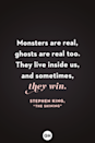 <p>Monsters are real, ghosts are real too. They live inside us, and sometimes, they win.</p>