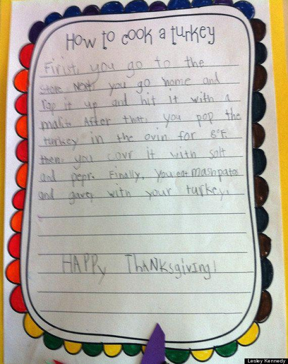 "<strong>Author: </strong>Anna <strong>Age:</strong> 7 <a href=""http://www.huffingtonpost.com/2013/11/27/cute-kid-note-how-to-cook-a-turkey_n_4349594.html?utm_hp_ref=kid-note-of-the-day"" rel=""nofollow noopener"" target=""_blank"" data-ylk=""slk:Click Here To Read The Full Note"" class=""link rapid-noclick-resp""><em>Click Here To Read The Full Note</em></a>"