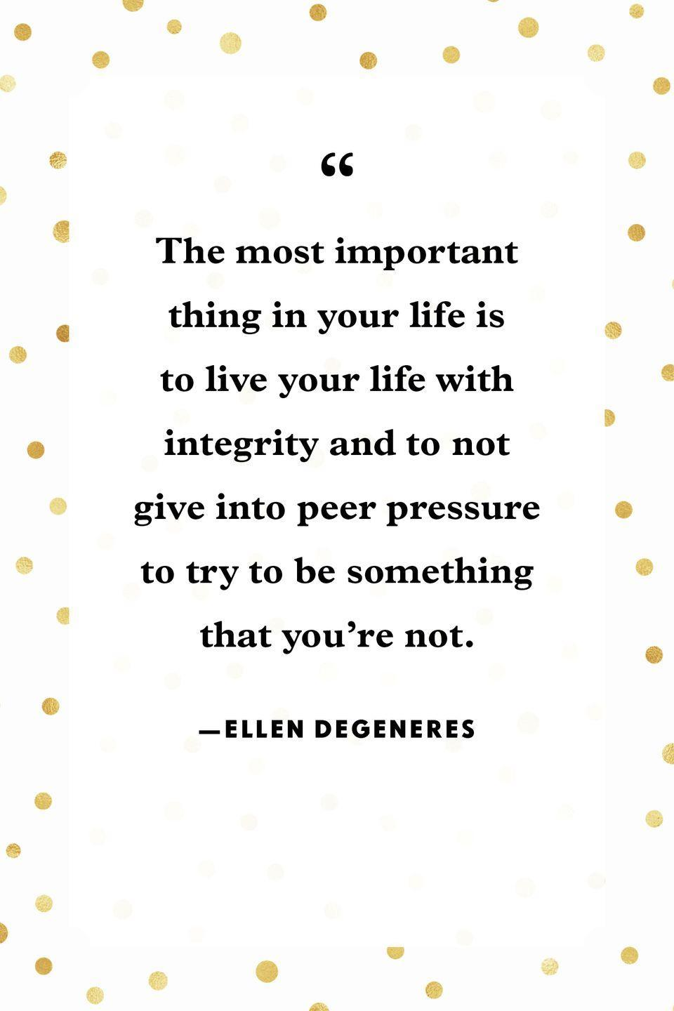 """<p>""""The most important thing in your life is to live your life with integrity and to not give into peer pressure to try to be something that you're not.""""</p>"""