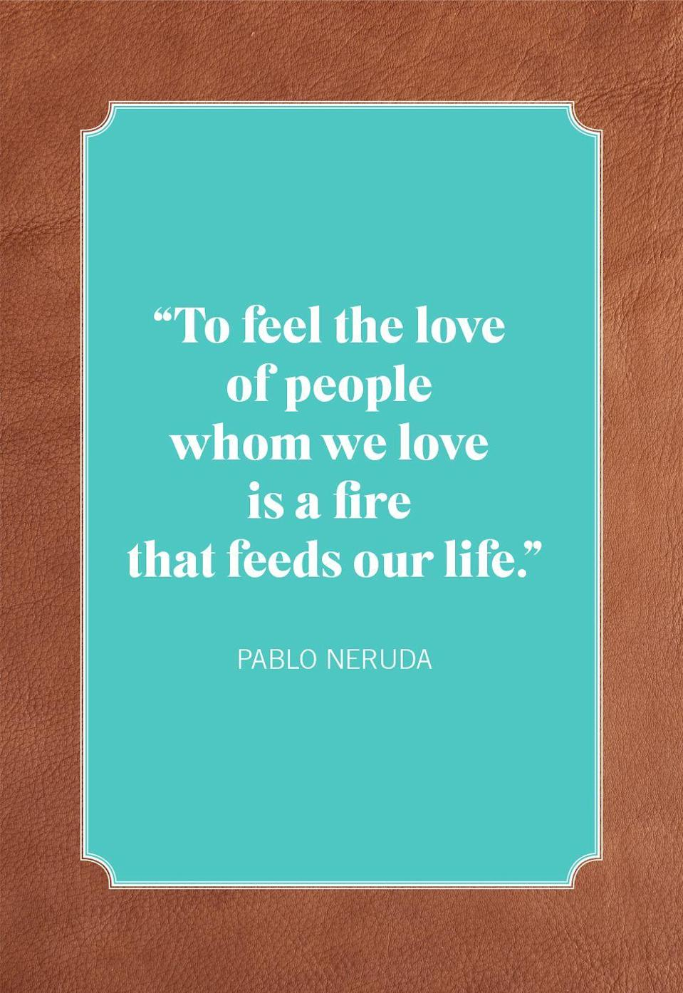 "<p>""To feel the love of people whom we love is a fire that feeds our life.""</p>"