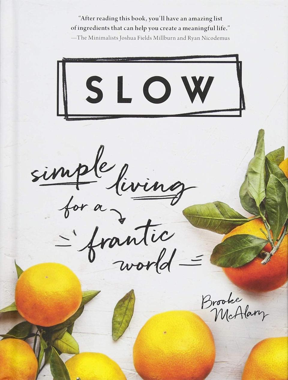 <p>What does slow living truly mean? Brooke McAlary illustrates this philosophy in her book, <b><span>Slow: Simple Living for a Frantic World</span></b>, by reintroducing ways to conduct a joyous and fulfilling life while disconnecting from the demands of giving and wanting more in a fast-paced world.</p>