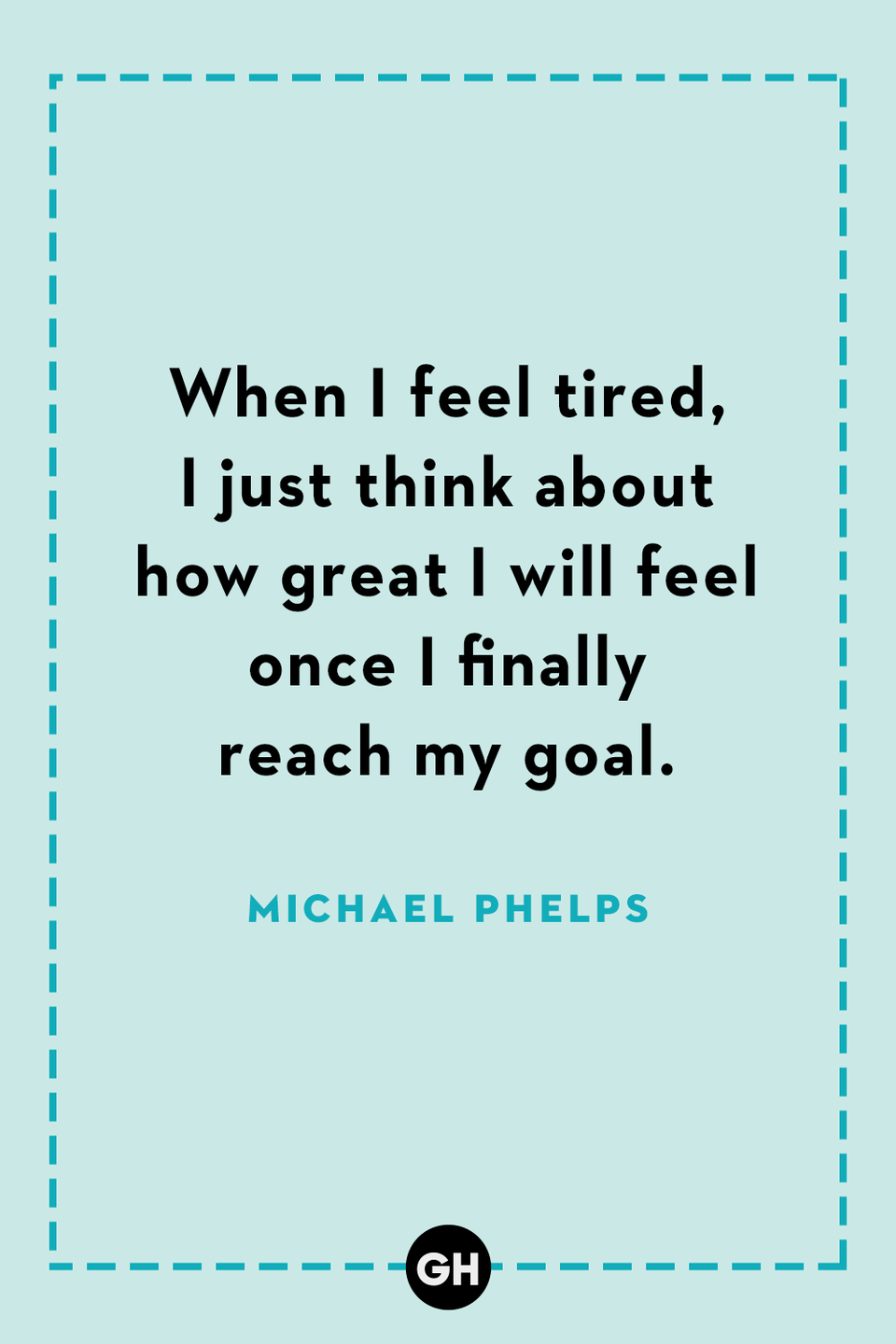 <p>When I feel tired, I just think about how great I will feel once I finally reach my goal.</p>