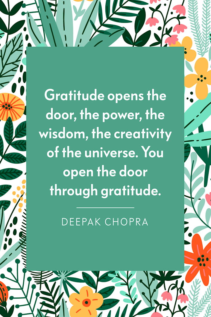 """<p>""""Gratitude opens the door, the power, the wisdom, the creativity of the universe. You open the door through gratitude,"""" Chopra shared with Oprah during his <em><a href=""""https://www.amazon.com/Manifesting-Through-Gratitude-Deepak-Chopra/dp/B0100VBO4O?tag=syn-yahoo-20&ascsubtag=%5Bartid%7C10072.g.28721147%5Bsrc%7Cyahoo-us"""" rel=""""nofollow noopener"""" target=""""_blank"""" data-ylk=""""slk:Manifesting Grace Through Gratitude Meditation Experience"""" class=""""link rapid-noclick-resp"""">Manifesting Grace Through Gratitude Meditation Experience</a>.</em></p>"""