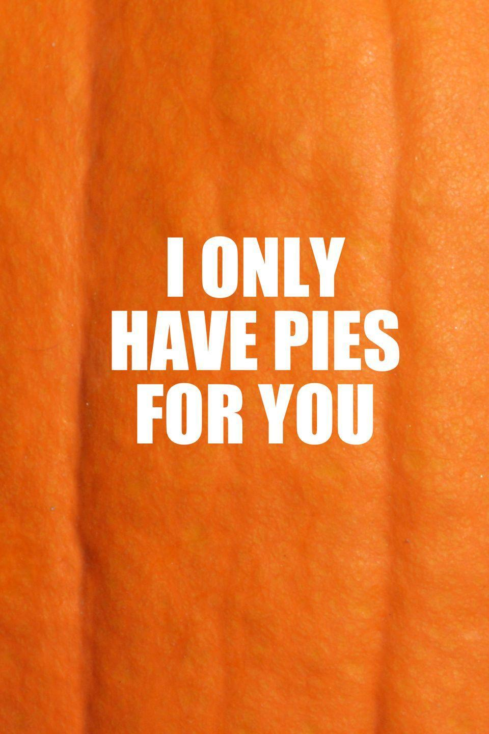 <p>Share this one-liner with your sweetie. (We're sure they only have pies for you too!)</p>