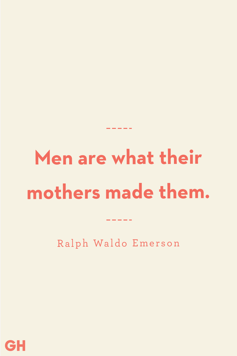 <p>Men are what their mothers made them.</p>