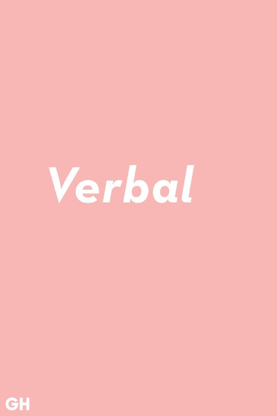 """<p>Verbal is more than just referring to the spoken word. The real definition is anything to do with language in any form.</p><p><strong>RELATED:</strong> <a href=""""https://www.goodhousekeeping.com/life/g22354891/famous-quotes/"""" rel=""""nofollow noopener"""" target=""""_blank"""" data-ylk=""""slk:60 Famous Quotes About Happiness, Love, and Career That Will Inspire You"""" class=""""link rapid-noclick-resp"""">60 Famous Quotes About Happiness, Love, and Career That Will Inspire You</a></p>"""