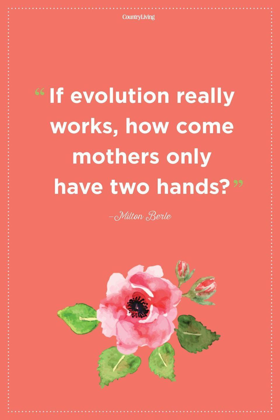 "<p>""If evolution really works, how come mothers only have two hands?""</p>"