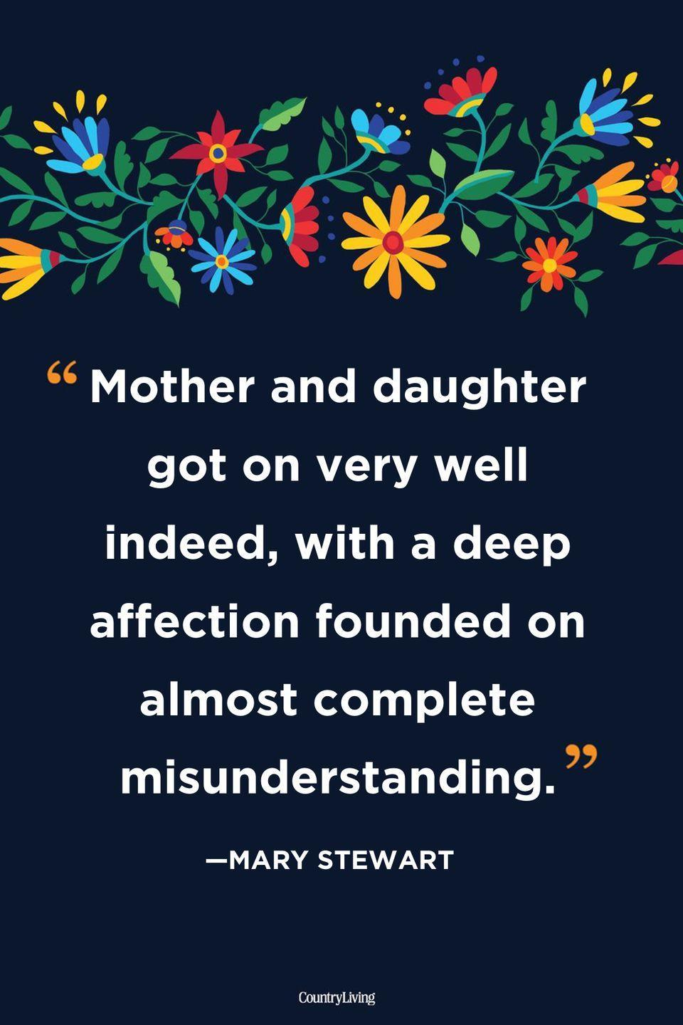 """<p>""""Mother and daughter got on very well indeed, with a deep affection founded on almost complete misunderstanding.""""</p>"""