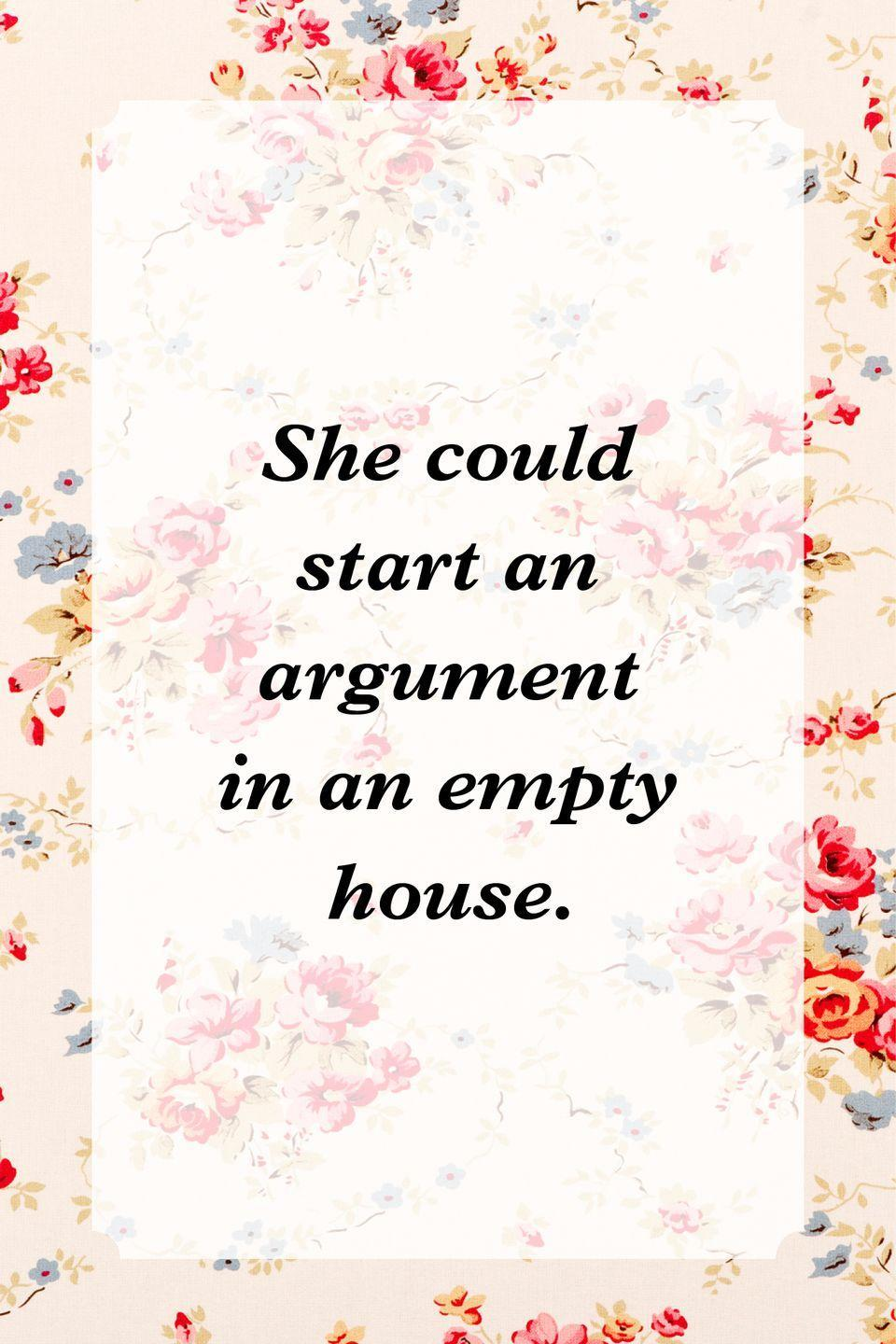"""<p>""""She could start an argument in an empty house.""""</p>"""