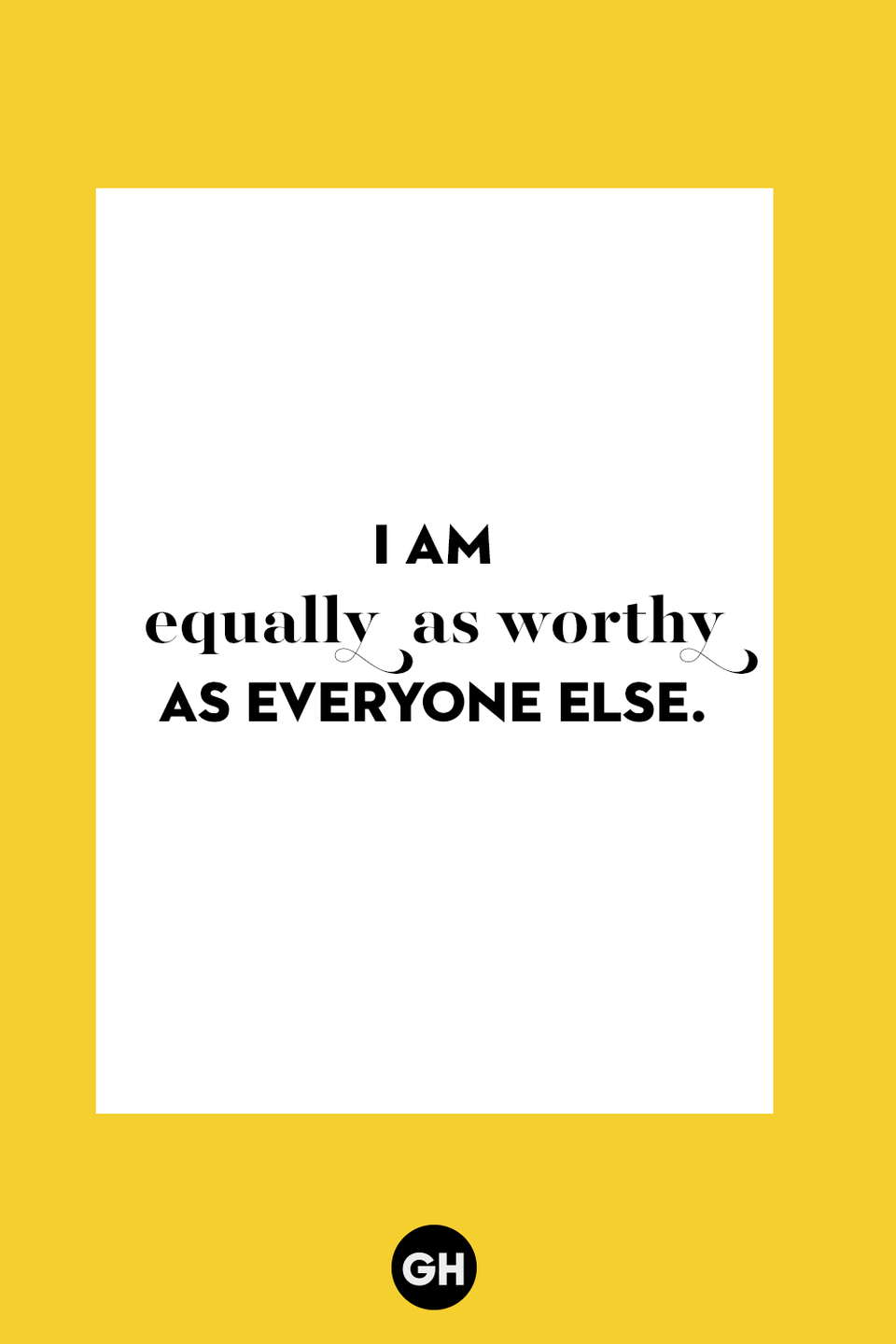 <p>I am equally as worthy as everyone else.</p>
