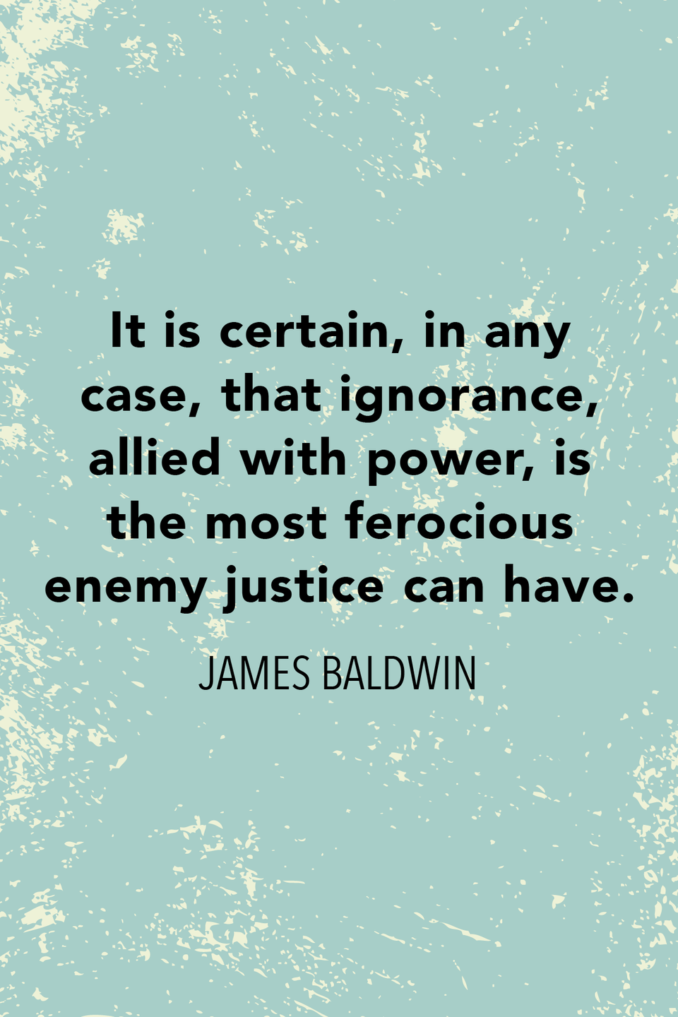 """<p>""""It is certain, in any case, that ignorance, allied with power, is the most ferocious enemy justice can have,"""" Baldwin wrote in his essay <em>No Name in the Street</em>.</p>"""