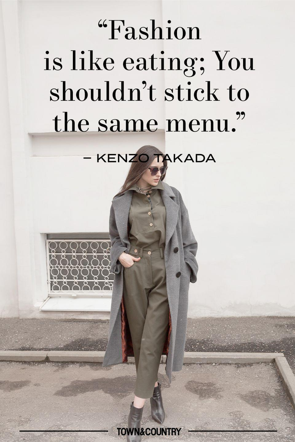 """<p>""""Fashion is like eating; You shouldn't stick to the same menu."""" </p><p>– Kenzo Takada </p><p><strong>MORE:</strong><a href=""""https://www.townandcountrymag.com/leisure/arts-and-culture/g901/best-autumn-quotes/"""" rel=""""nofollow noopener"""" target=""""_blank"""" data-ylk=""""slk:20 Quotes About Fall"""" class=""""link rapid-noclick-resp""""> 20 Quotes About Fall </a></p>"""
