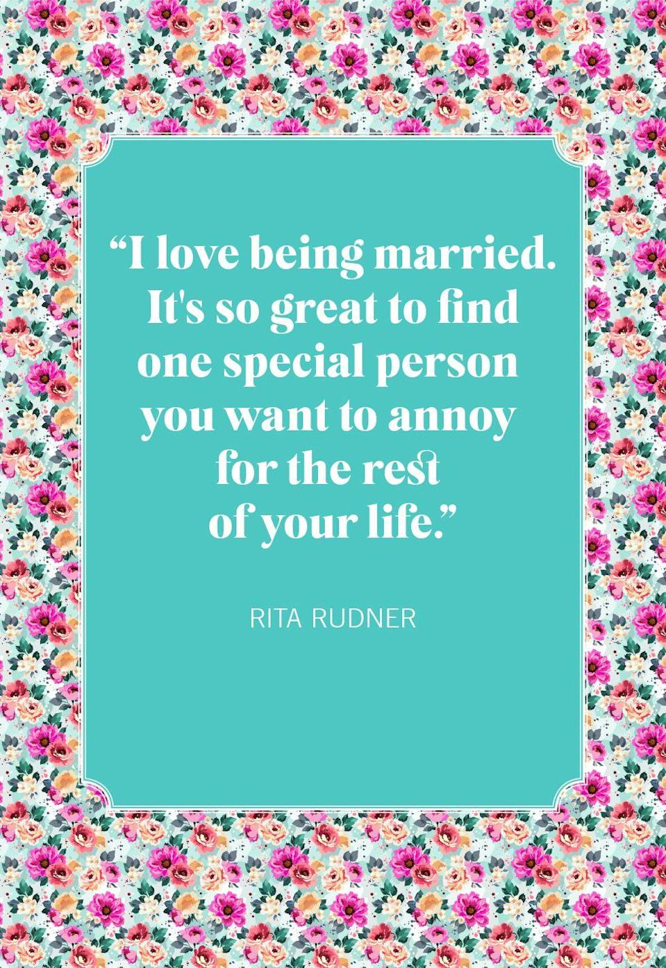 "<p>""I love being married. It's so great to find one special person you want to annoy for the rest of your life.""</p>"