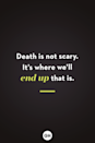 <p>Death is not scary. It's where we'll end up that is.</p>