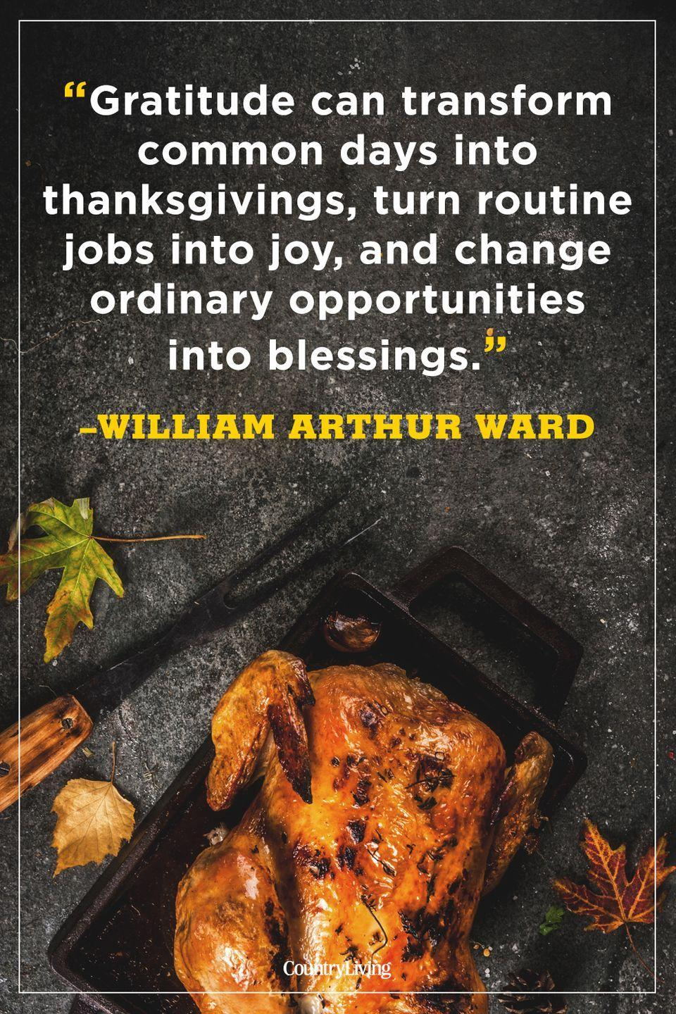 """<p>""""Gratitude can transform common days into thanksgivings, turn routine jobs into joy, and change ordinary opportunities into blessings.""""</p>"""