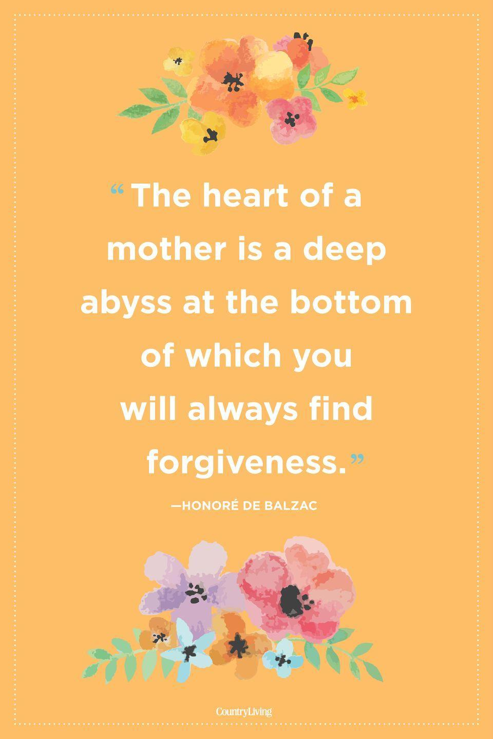 "<p>""The heart of a mother is a deep abyss at the bottom of which you will always find forgiveness."" </p>"