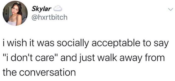 """I wish it was socially acceptable to say """"I don't care"""" and just walk away from the conversation"""