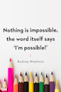 <p>Nothing is impossible, the word itself says 'I'm possible!'</p>