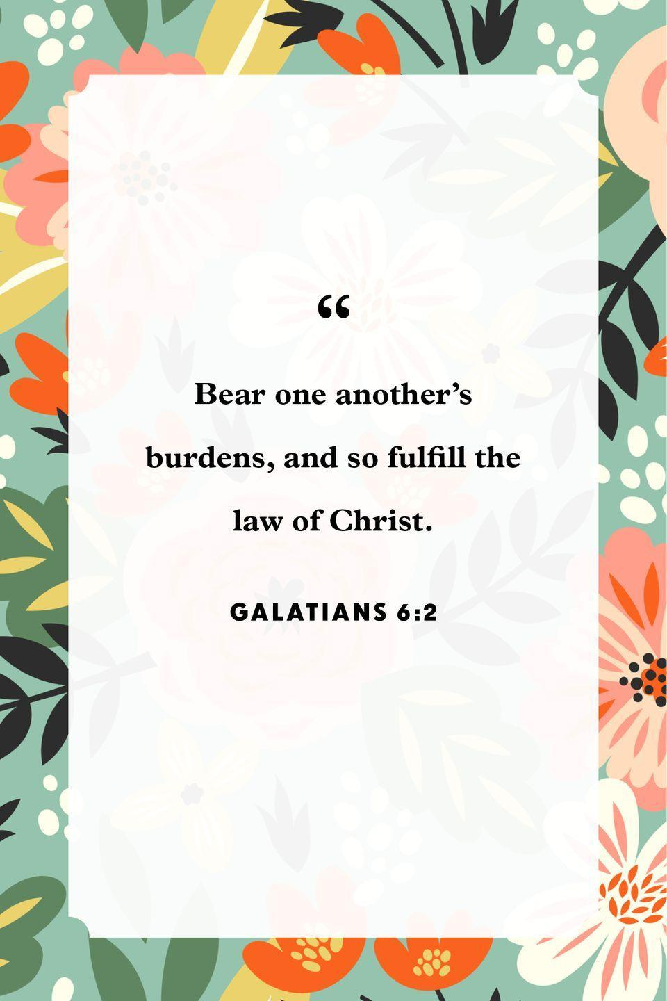 "<p>""Bear one another's burdens, and so fulfill the law of Christ.""</p>"