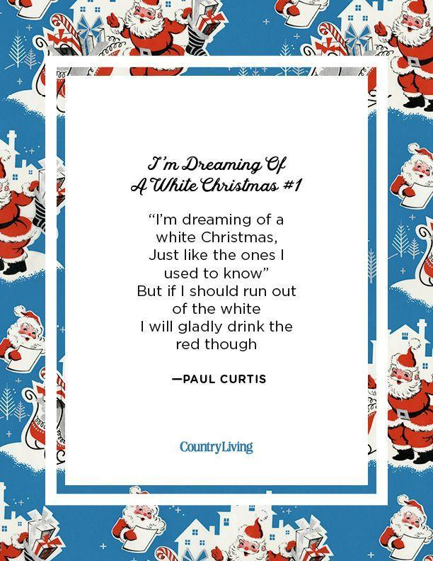 """<p>""""I'm dreaming of a white Christmas, <br>Just like the ones I used to know""""<br>But if I should run out of the white<br>I will gladly drink the red though.</p><p>-Paul Curtis</p>"""