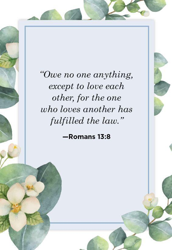 """<p>""""Owe no one anything, except to love each other, for the one who loves another has fulfilled the law.""""</p>"""