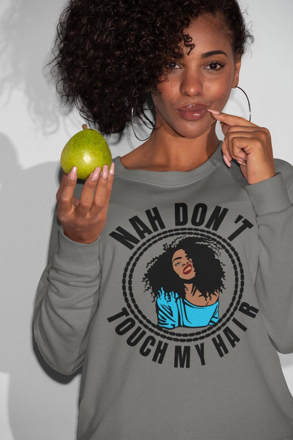 <p>This sweatshirt serves as a reminder that in any circumstances, regardless of race or relationship, do not touch someone's hair without permission.</p> <p><span>Nah Don't Touch My Hair Sweatshirt</span> ($44)</p>