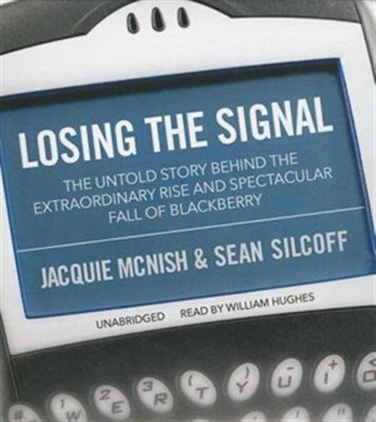 Losing the Signal: The Untold Story Behind the Extraordinary Rise and Spectacular Fall of Blackberry - Jacquie McNish and Sean Silcoff.