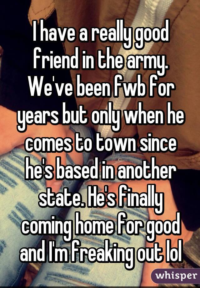 I have a really good friend in the army. We've been fwb for years but only when he comes to town since he's based in another state. He's finally coming home for good and I'm freaking out lol