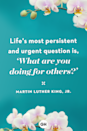 "<p>Life's most persistent and urgent question is, '""What are you doing for others?""</p>"