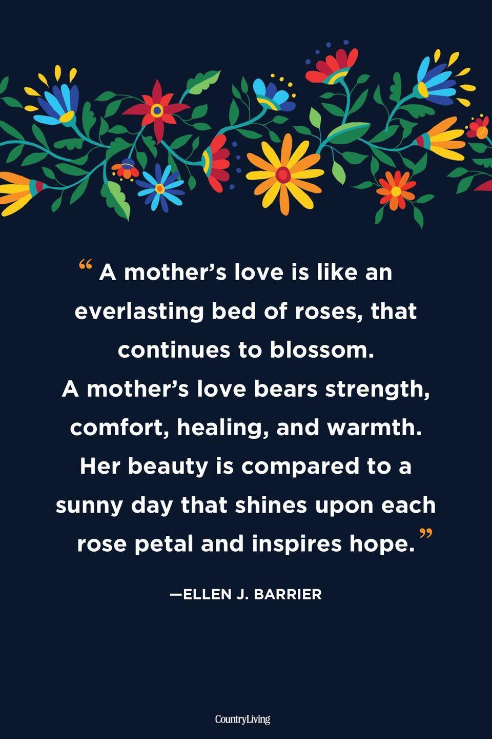 """<p>""""A mother's love is like an everlasting bed of roses, that continues to blossom. A mother's love bears strength, comfort, healing, and warmth. Her beauty is compared to a sunny day that shines upon each rose petal and inspires hope.""""</p>"""