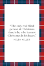 "<p>""The only real blind person at Christmas time is he who has not Christmas in his heart,"" educator and advocate Helen Keller discussed Christmas in her book<a href=""https://www.google.com/books/edition/Out_of_the_Dark/zgAFAAAAYAAJ?hl=en&gbpv=1&printsec=frontcover"" rel=""nofollow noopener"" target=""_blank"" data-ylk=""slk:Out of the Dark: Essays, Lectures, and Addresses on Physical and Social Vision"" class=""link rapid-noclick-resp""> <em>Out of the Dark: Essays, Lectures, and Addresses on Physical and Social Vision</em></a><em>.</em></p>"