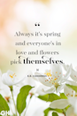 <p>Always it's spring and everyone's in love and flowers pick themselves.</p>