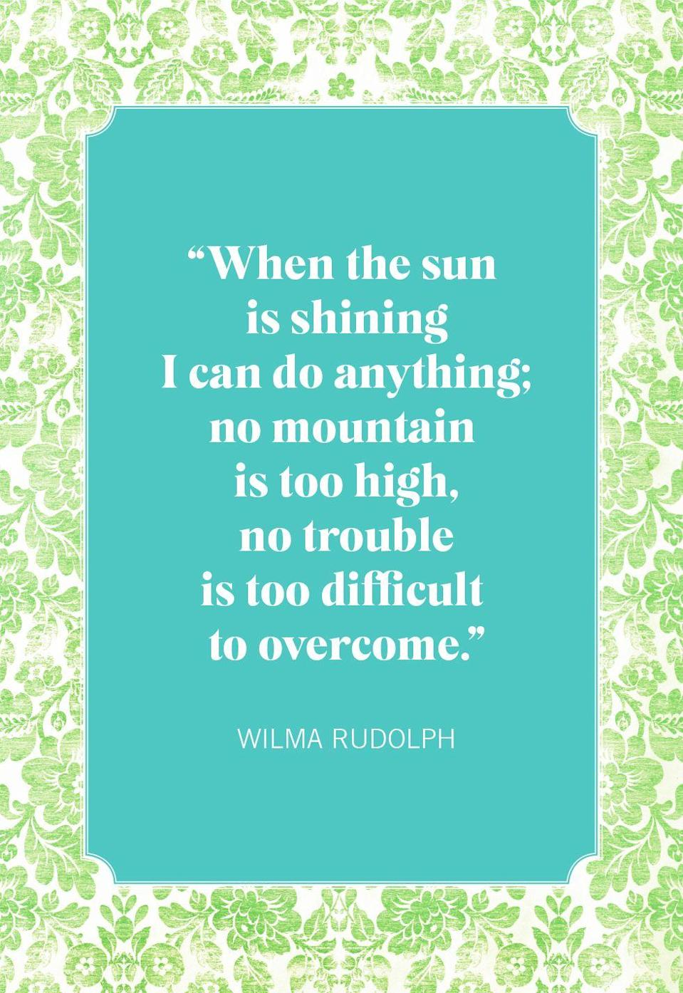 """<p>""""When the sun is shining I can do anything; no mountain is too high, no trouble is too difficult to overcome.""""</p>"""
