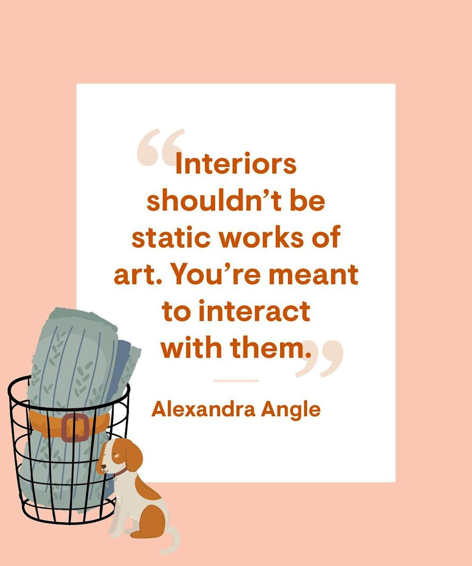 """<p>Interiors shouldn't be static works of art. You're meant to <a href=""""https://www.housebeautiful.com/home-remodeling/interior-designers/a13143972/alexandra-angle-new-jersey-home-interview/"""" rel=""""nofollow noopener"""" target=""""_blank"""" data-ylk=""""slk:interact with them"""" class=""""link rapid-noclick-resp"""">interact with them</a>. </p>"""