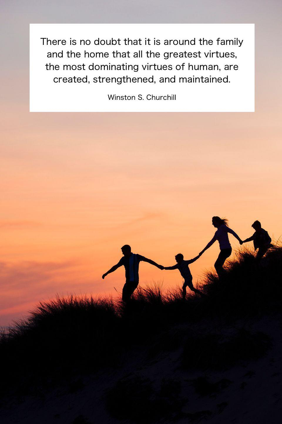 "<p>""There is no doubt that it is around the family and the home that all the greatest virtues, the most dominating virtues of human, are created, strengthened, and maintained.""</p>"