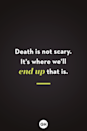 <p> Death is not scary. It's where we'll end up that is. </p>