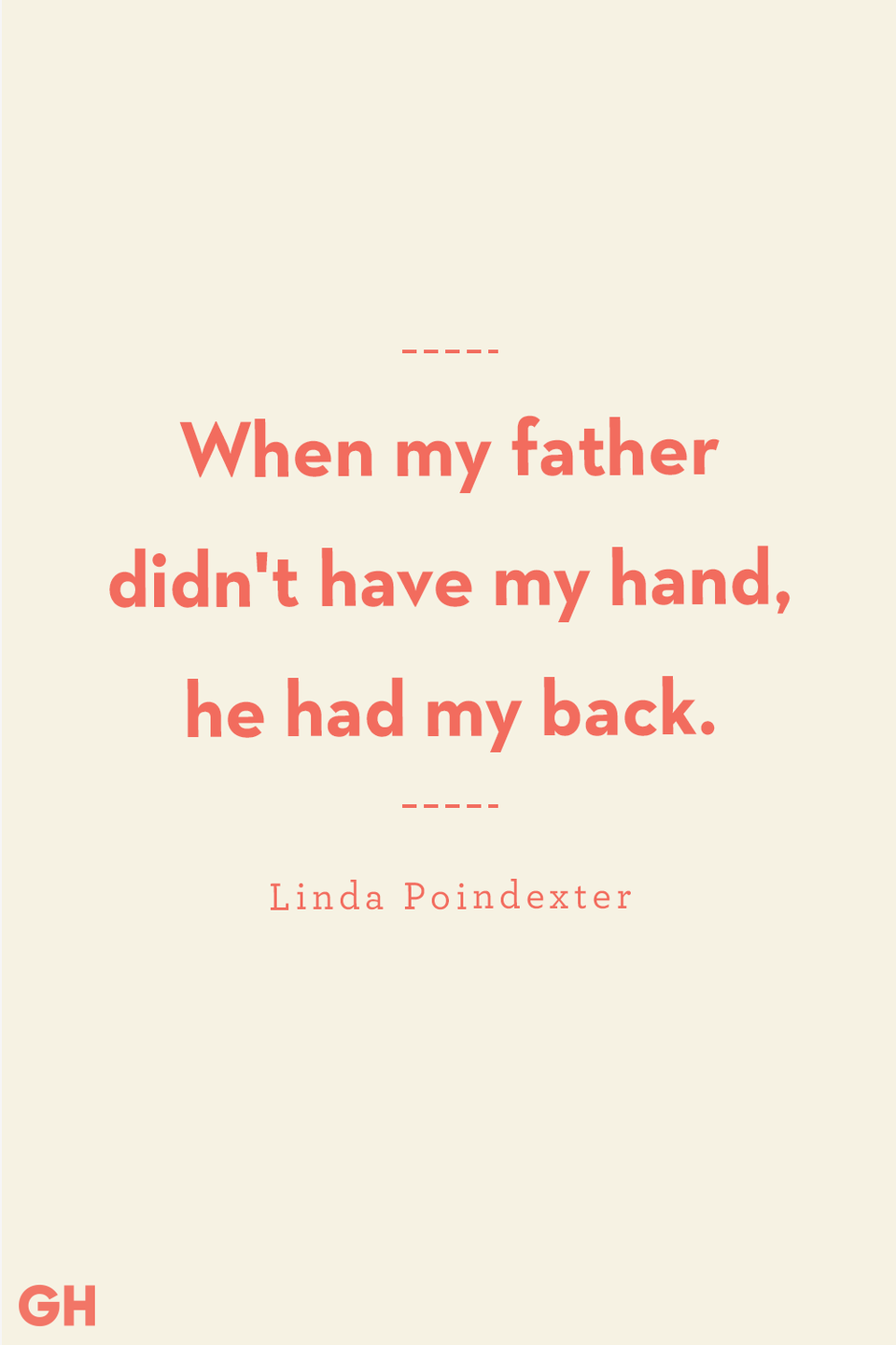 "<p>When my father didn't have my hand, he had my back.</p><p><strong>RELATED:</strong> <a href=""https://www.goodhousekeeping.com/holidays/fathers-day/g2419/fathers-day-quotes/"" rel=""nofollow noopener"" target=""_blank"" data-ylk=""slk:Father and Son Quotes That Will Make Dad's Day"" class=""link rapid-noclick-resp"">Father and Son Quotes That Will Make Dad's Day</a></p>"