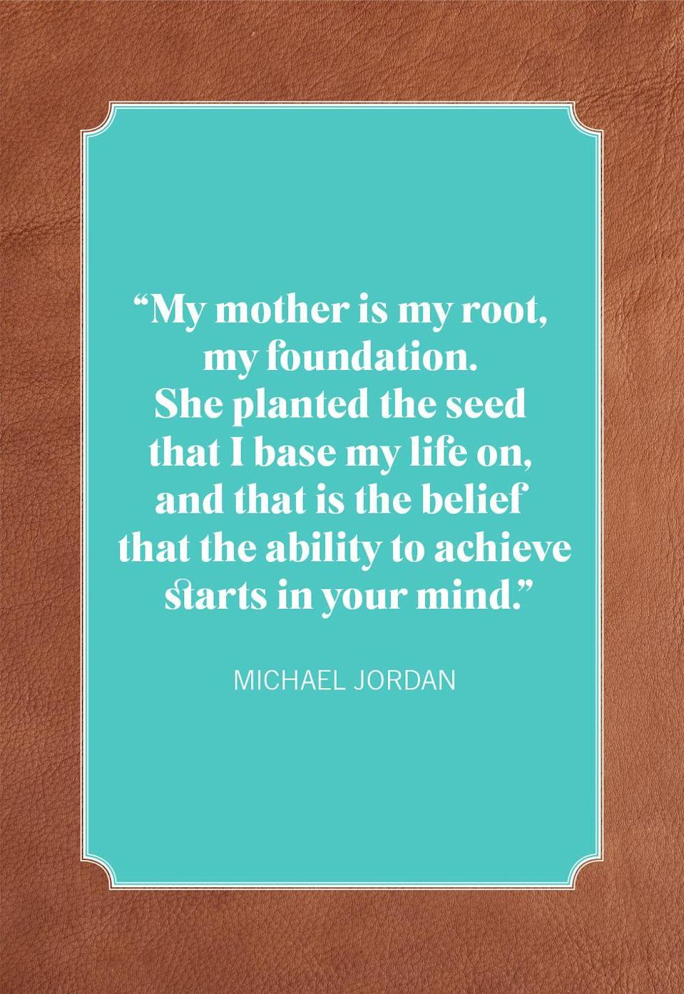 """<p>""""My mother is my root, my foundation. She planted the seed that I base my life on, and that is the belief that the ability to achieve starts in your mind.""""</p>"""