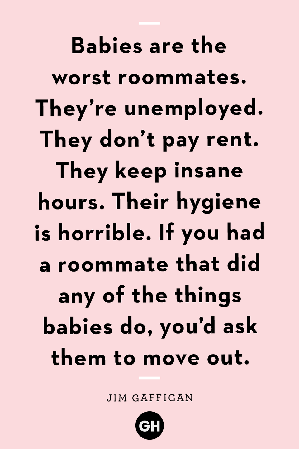 <p>Babies are the worst roommates. They're unemployed. They don't pay rent. They keep insane hours. Their hygiene is horrible. If you had a roommate that did any of the things babies do, you'd ask them to move out.</p>