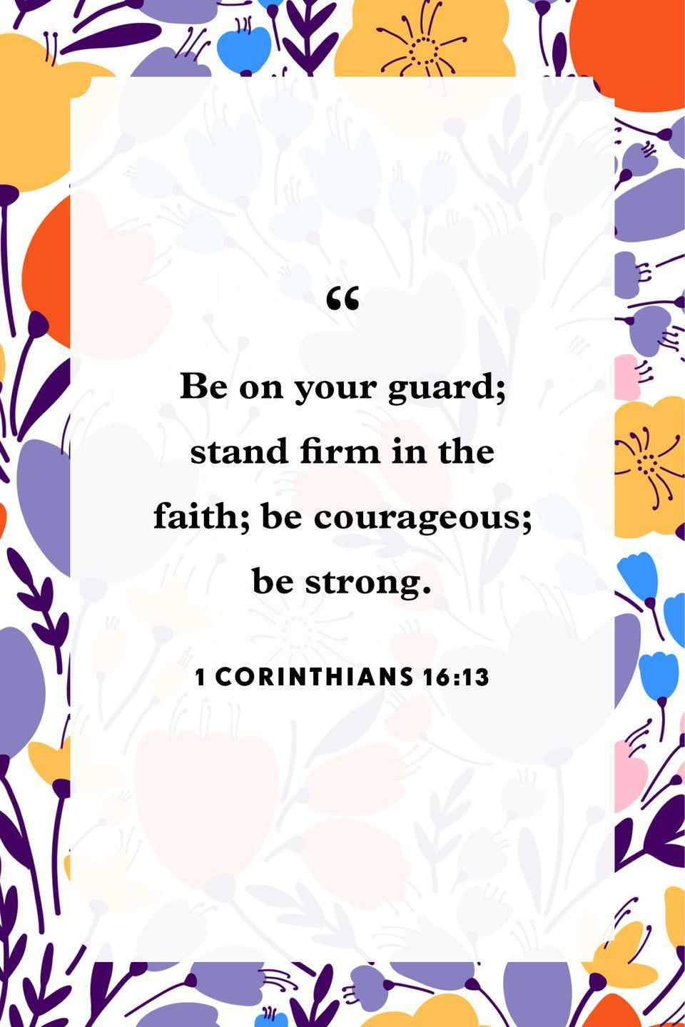 "<p>""Be on your guard; stand firm in the faith; be courageous; be strong.""</p>"