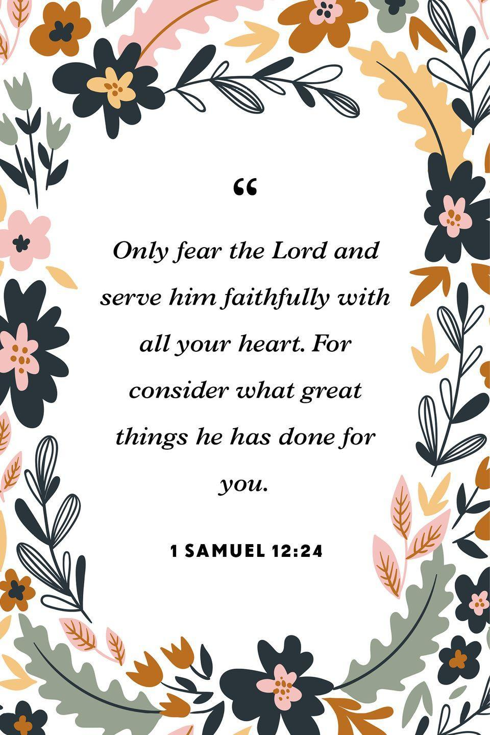 """<p>""""Only fear the Lord and serve him faithfully with all your heart. For consider what great things he has done for you.""""</p>"""