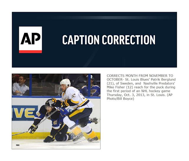 CORRECTS MONTH FROM NOVEMBER TO OCTOBER- St. Louis Blues' Patrik Berglund (21), of Sweden, and Nashville Predators' Mike Fisher (12) reach for the puck during the first period of an NHL hockey game Thursday, Oct. 3, 2013, in St. Louis. (AP Photo/Bill Boyce)