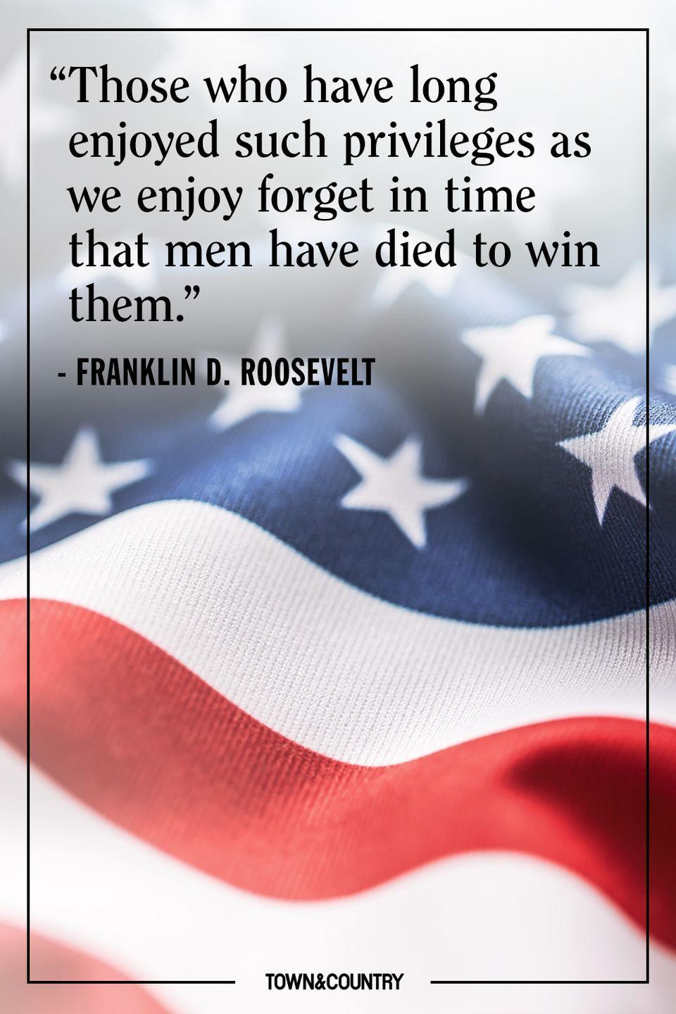 "<p>""Those who have long enjoyed such privileges as we enjoy forget in time that men have died to win them.""</p><p>– Franklin D. Roosevelt</p>"