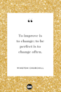 <p>To improve is to change; to be perfect is to change often.</p>