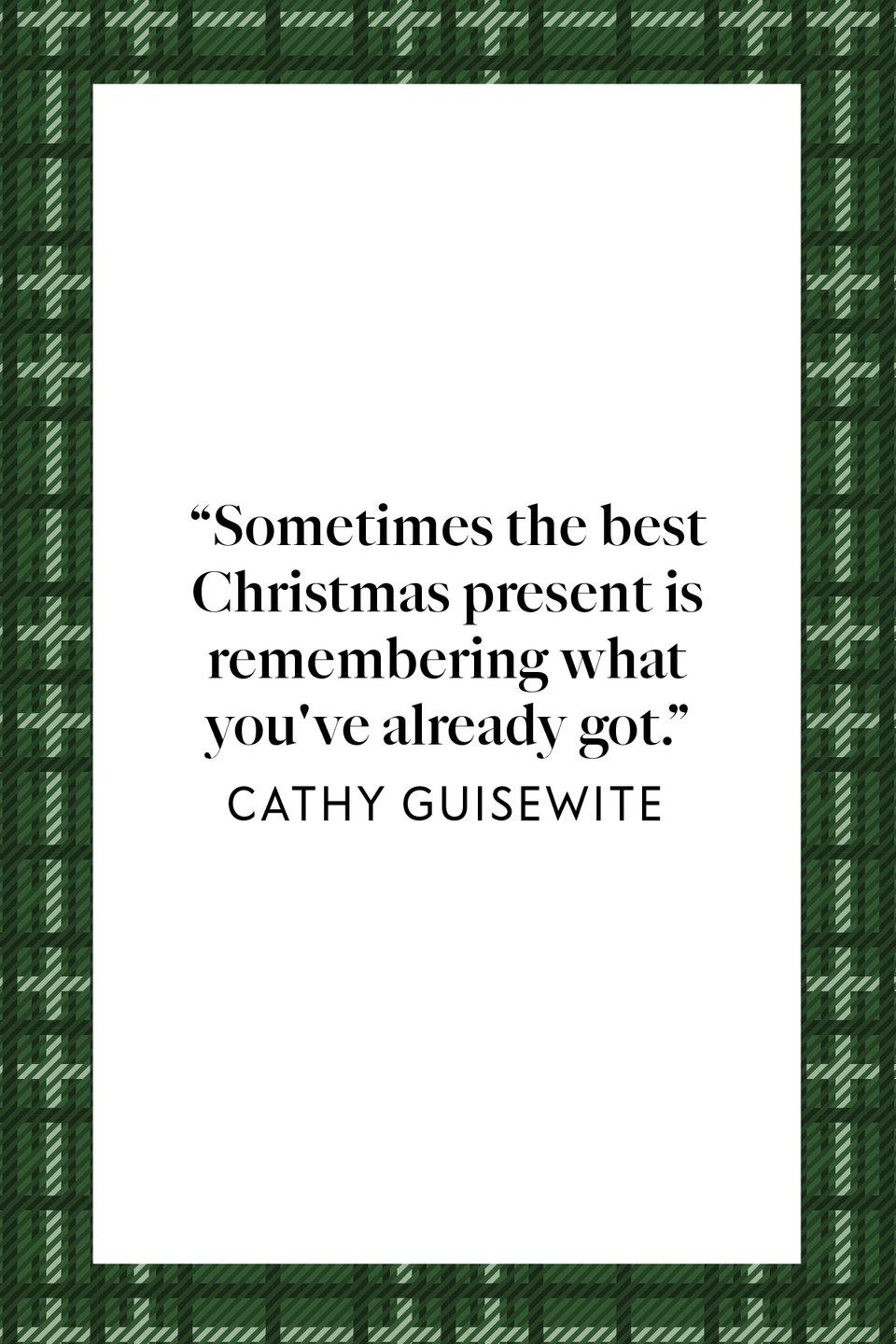 "<p>""Sometimes the best Christmas present is remembering what you've already got,"" the American cartoonist Cathy Guisewite behind the popular cartoon strip Cathy, which lasted 34 years, wrote in her fiction book, <em><a href=""https://www.amazon.com/Cathy-chronicles-Guisewite/dp/0836211162?tag=syn-yahoo-20&ascsubtag=%5Bartid%7C10072.g.34536312%5Bsrc%7Cyahoo-us"" rel=""nofollow noopener"" target=""_blank"" data-ylk=""slk:The Cathy Chronicles"" class=""link rapid-noclick-resp"">The Cathy Chronicles</a>.</em> </p>"