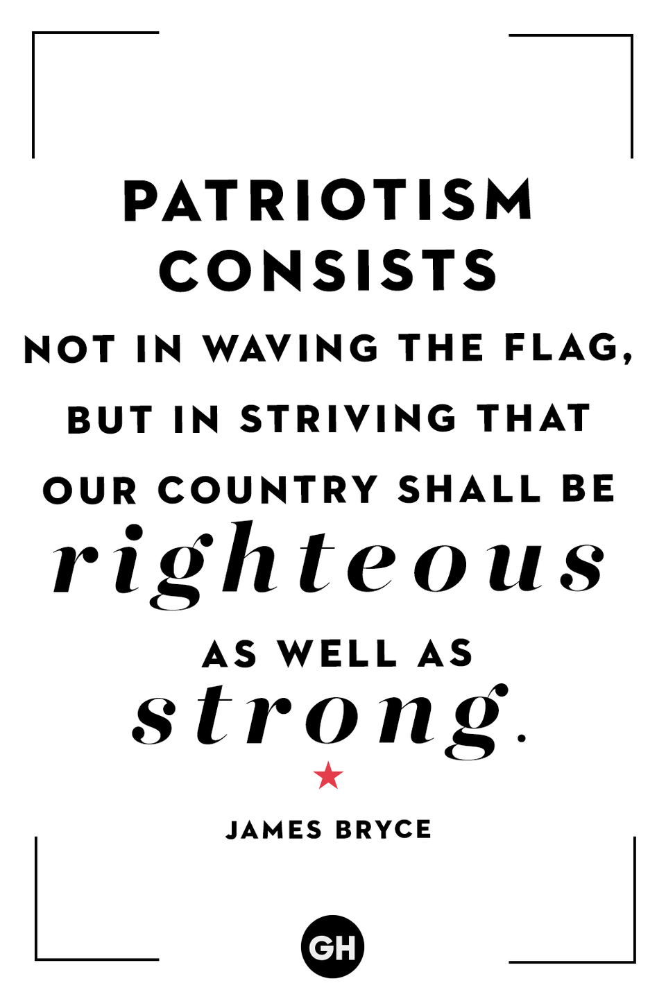 <p>Patriotism consists not in waving the flag, but striving that our country shall be righteous as well as strong.</p>