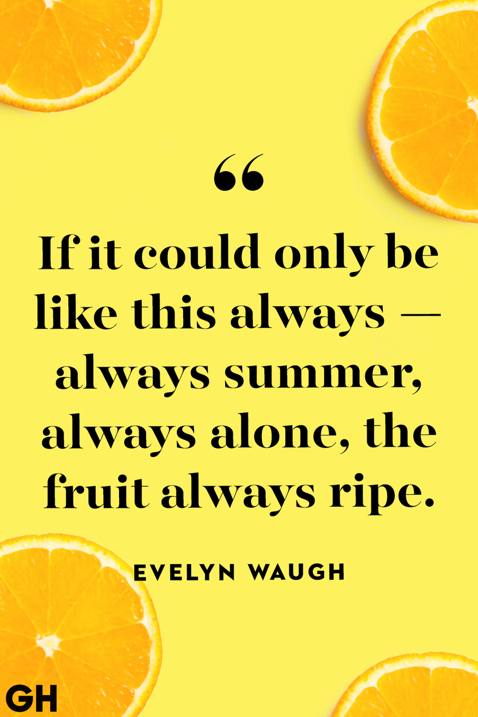 <p>If it could only be like this always — always summer, always alone, the fruit always ripe.</p>