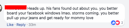 """""""Heads up. his fans found out about you. you better board your facebook windows lmao. storms coming. you better pull up your jeans and get ready for mommy love"""""""